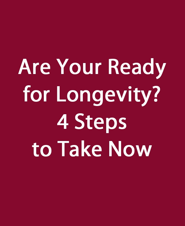 Are You Ready for Longevity?  4 Steps to Take Now